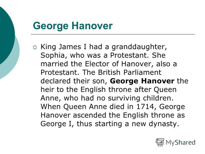 George Hanover King James I had a granddaughter, Sophia, who was a Protestant. She married the Elector of Hanover, also a Protestant. The British Parliament declared their son, George Hanover the heir to the English throne after Queen Anne, who had n