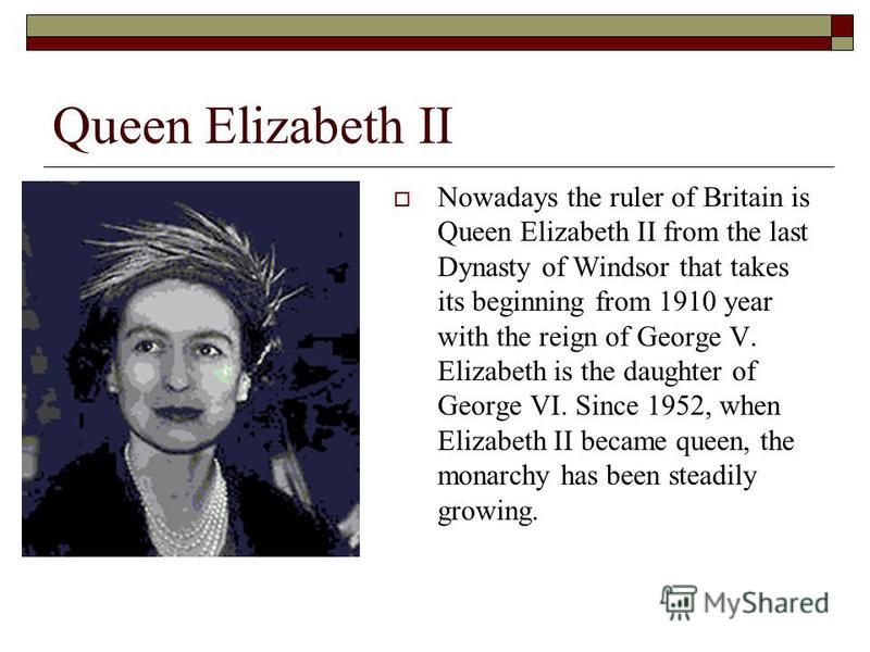 Queen Elizabeth II Nowadays the ruler of Britain is Queen Elizabeth II from the last Dynasty of Windsor that takes its beginning from 1910 year with the reign of George V. Elizabeth is the daughter of George VI. Since 1952, when Elizabeth II became q