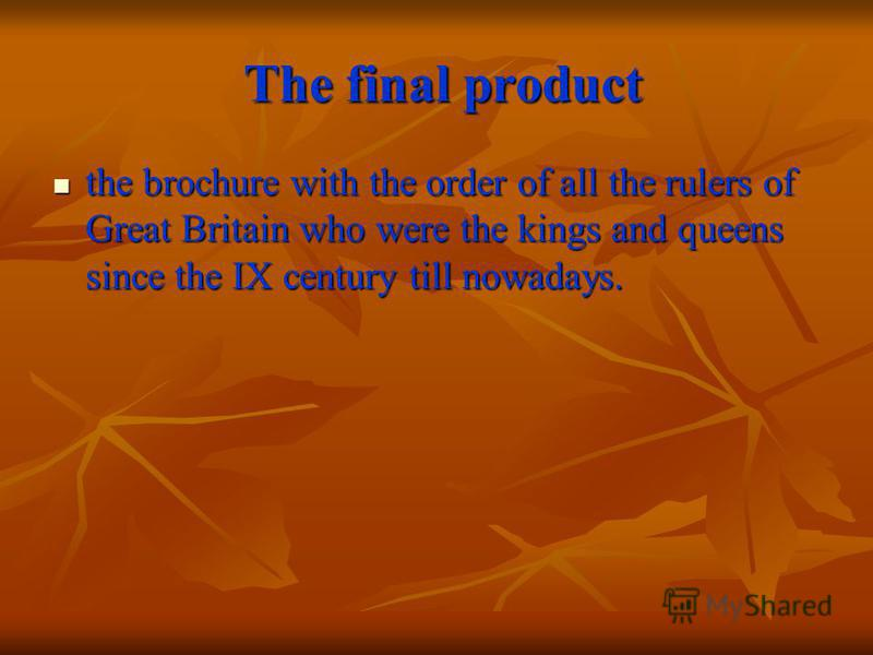 The final product The final product the brochure with the order of all the rulers of Great Britain who were the kings and queens since the IX century till nowadays. the brochure with the order of all the rulers of Great Britain who were the kings and
