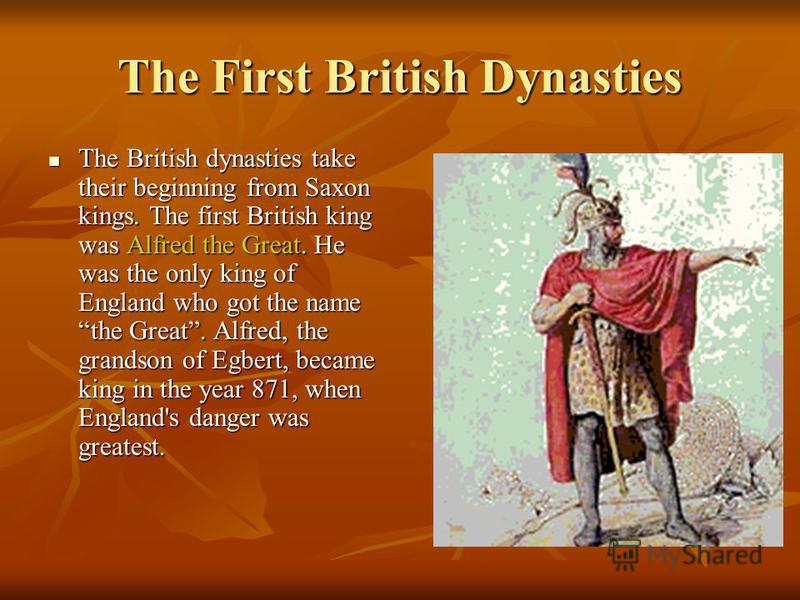 The First British Dynasties The British dynasties take their beginning from Saxon kings. The first British king was Alfred the Great. He was the only king of England who got the name the Great. Alfred, the grandson of Egbert, became king in the year