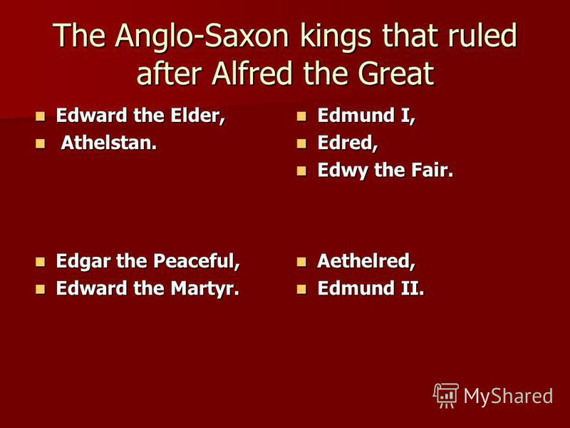 The Anglo-Saxon kings that ruled after Alfred the Great Edward the Elder, Edward the Elder, Athelstan. Athelstan. Edmund I, Edmund I, Edred, Edred, Edwy the Fair. Edwy the Fair. Edgar the Peaceful, Edgar the Peaceful, Edward the Martyr. Edward the Ma