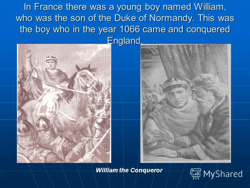 In France there was a young boy named William, who was the son of the Duke of Normandy. This was the boy who in the year 1066 came and conquered England. William the Conqueror