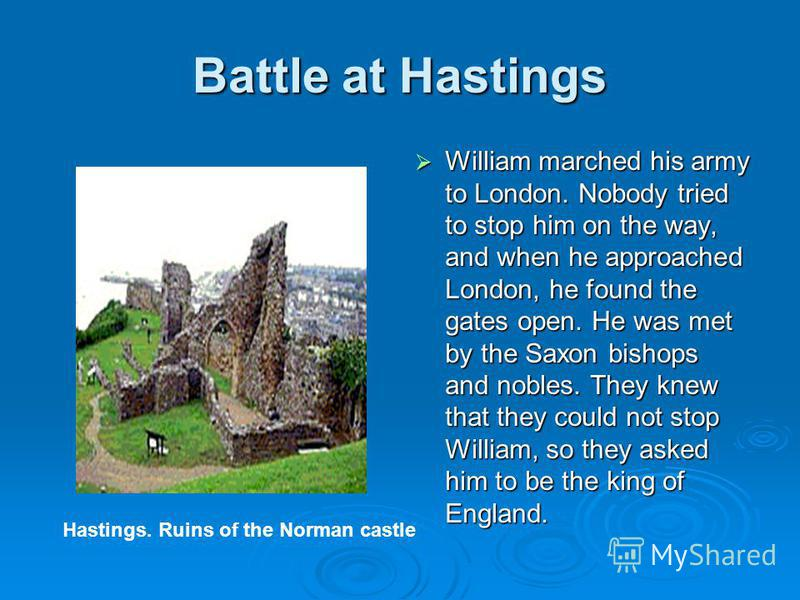 Battle at Hastings William marched his army to London. Nobody tried to stop him on the way, and when he approached London, he found the gates open. He was met by the Saxon bishops and nobles. They knew that they could not stop William, so they asked