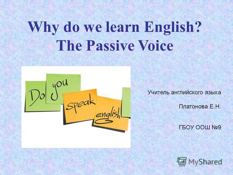 Why do we learn English? The Passive Voice Учитель английского языка Платонова Е.Н. ГБОУ ООШ 9