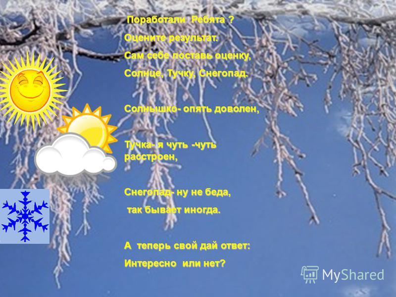 Поработали Ребята ? Оцените результат. Сам себе поставь оценку, Солнце, Тучку, Снегопад. Солнышко- опять доволен, Тучка- я чуть -чуть расстроен, Снегопад- ну не беда, так бывает иногда. так бывает иногда. А теперь свой дай ответ: Интересно или нет?