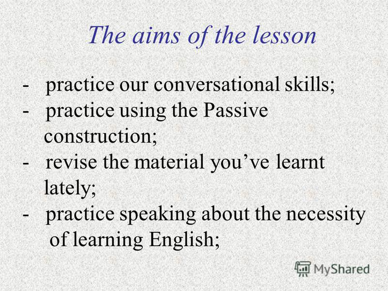 The aims of the lesson - practice our conversational skills; - practice using the Passive construction; - revise the material youve learnt lately; - practice speaking about the necessity of learning English;