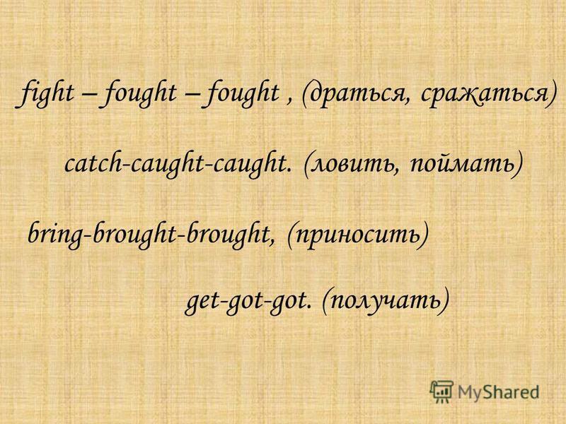 fight – fought – fought, (драться, сражаться) catch-caught-caught. (ловить, поймать) bring-brought-brought, (приносить) get-got-got. (получать)