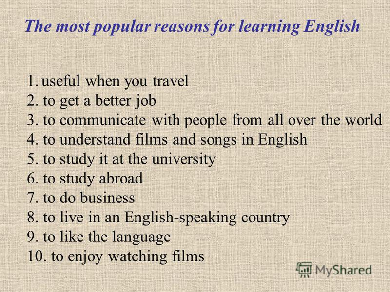 1. useful when you travel 2. to get a better job 3. to communicate with people from all over the world 4. to understand films and songs in English 5. to study it at the university 6. to study abroad 7. to do business 8. to live in an English-speaking
