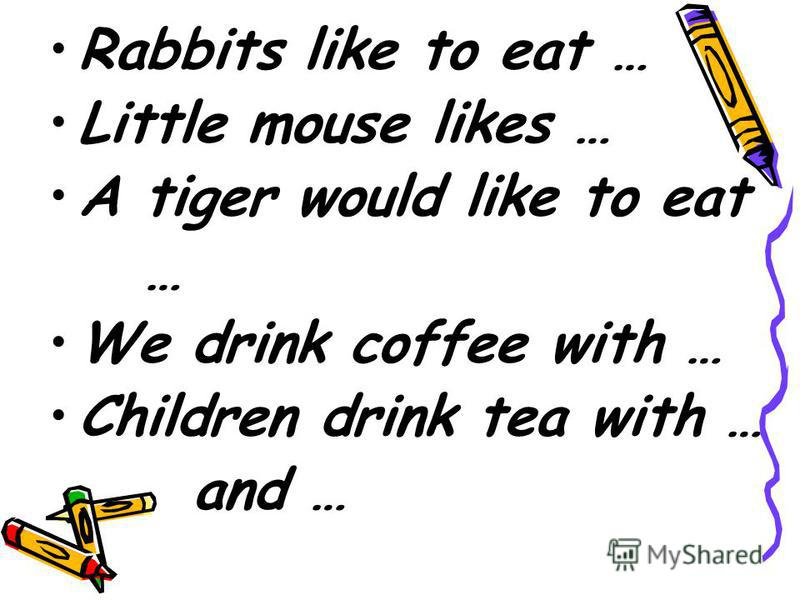 Rabbits like to eat … Little mouse likes … A tiger would like to eat … We drink coffee with … Children drink tea with … and …