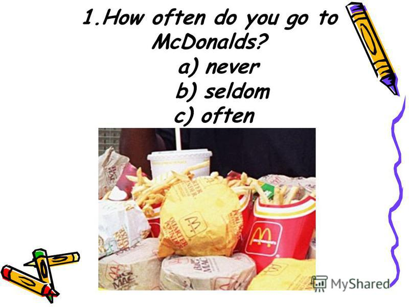 1. How often do you go to McDonalds? a) never b) seldom c) often