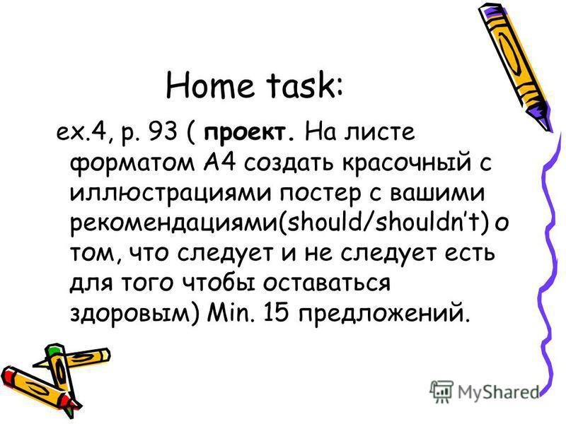 Home task: ex.4, p. 93 ( проект. На листе форматом А4 создать красочный с иллюстрациями постер с вашими рекомендациями(should/shouldnt) о том, что следует и не следует есть для того чтобы оставаться здоровым) Min. 15 предложений.