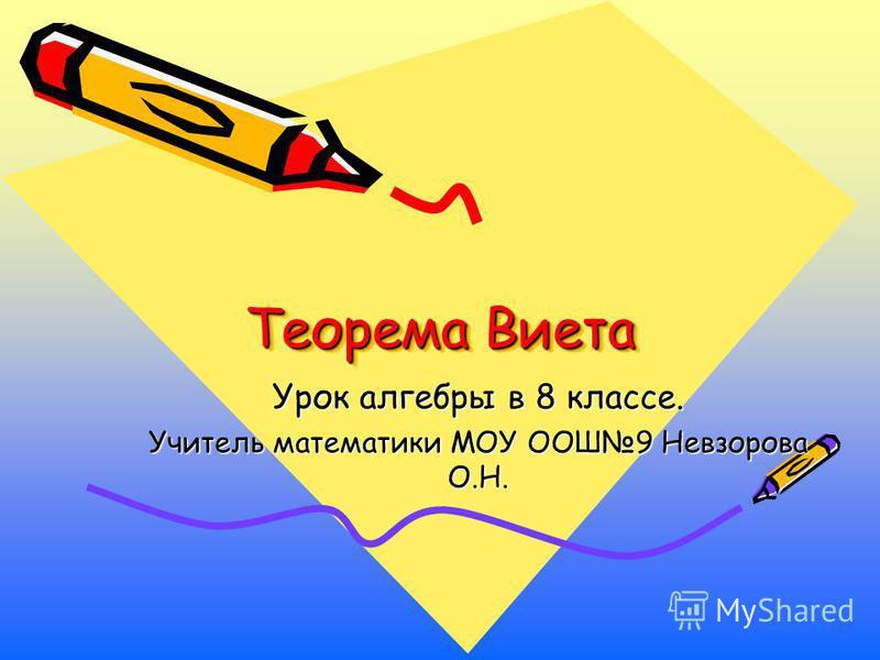 Теорема Виета Урок алгебры в 8 классе. Учитель математики МОУ ООШ9 Невзорова О.Н.