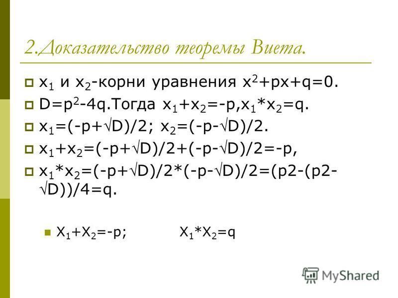 2. Доказательство теоремы Виета. x 1 и x 2 -корни уравнения x 2 +px+q=0. D=p 2 -4q.Тогда x 1 +x 2 =-p,x 1 *x 2 =q. x 1 =(-p+D)/2; x 2 =(-p-D)/2. x 1 +x 2 =(-p+D)/2+(-p-D)/2=-p, x 1 *x 2 =(-p+D)/2*(-p-D)/2=(p2-(p2-D))/4=q. X 1 +X 2 =-p; X 1 *X 2 =q