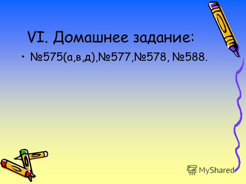 VI. Домашнее задание: 575(a,в,д),577,578, 588.