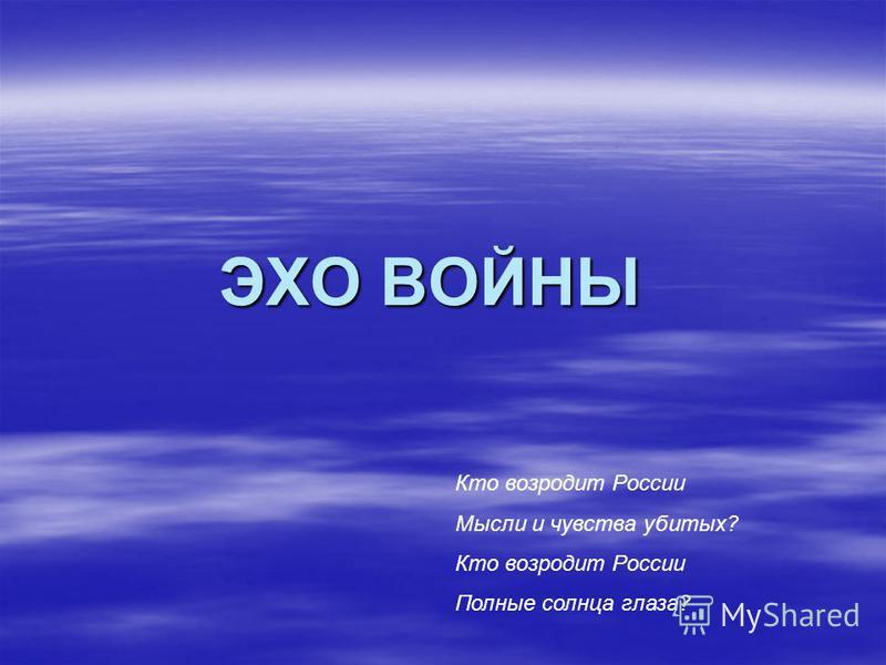 ЭХО ВОЙНЫ Кто возродит России Мысли и чувства убитых? Кто возродит России Полные солнца глаза?