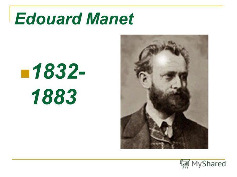 Edouard Manet 1832- 1883