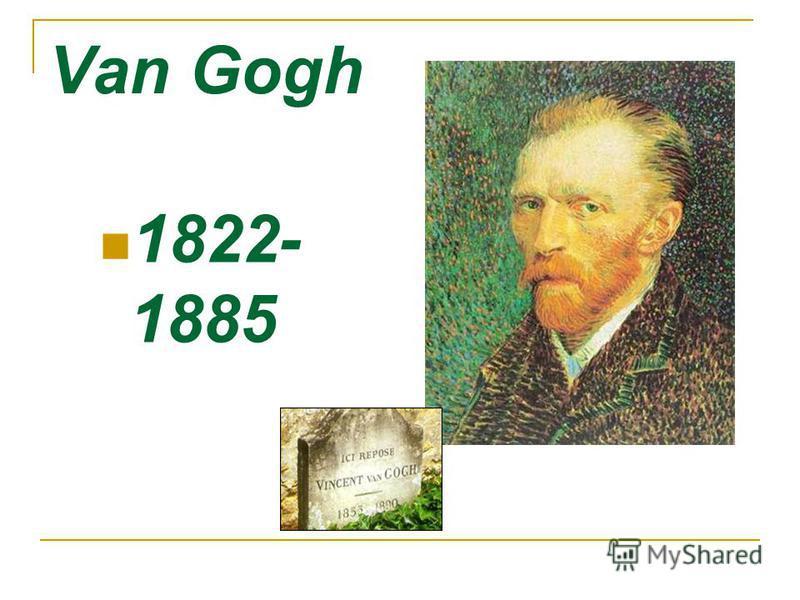 Van Gogh 1822- 1885