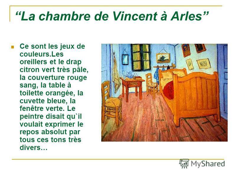 La chambre de Vincent à Arles Ce sont les jeux de couleurs.Les oreillers et le drap citron vert très pâle, la couverture rouge sang, la table à toilette orangée, la cuvette bleue, la fenêtre verte. Le peintre disait qu`il voulait exprimer le repos ab