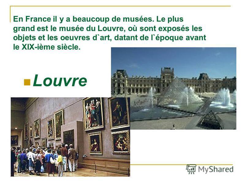 En France il y a beaucoup de musées. Le plus grand est le musée du Louvre, où sont exposés les objets et les oeuvres d`art, datant de l`époque avant le XIX-ième siècle. Louvre
