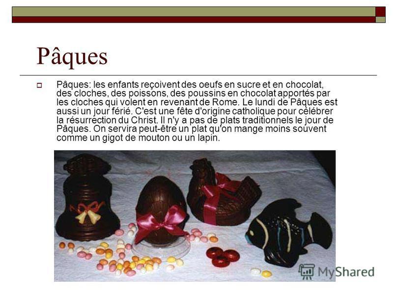 Pâques Pâques: les enfants reçoivent des oeufs en sucre et en chocolat, des cloches, des poissons, des poussins en chocolat apportés par les cloches qui volent en revenant de Rome. Le lundi de Pâques est aussi un jour férié. C'est une fête d'origine