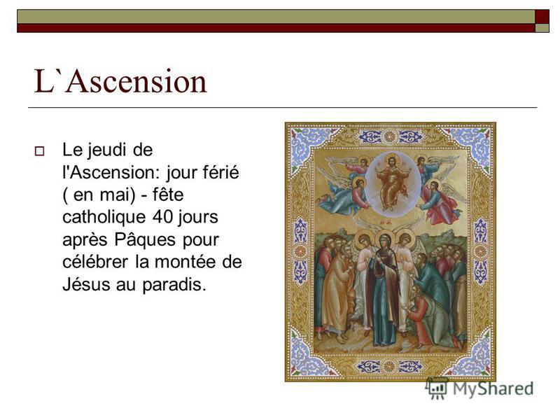 L`Ascension Le jeudi de l'Ascension: jour férié ( en mai) - fête catholique 40 jours après Pâques pour célébrer la montée de Jésus au paradis.