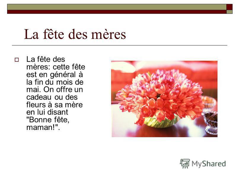 La fête des mères La fête des mères: cette fête est en général à la fin du mois de mai. On offre un cadeau ou des fleurs à sa mère en lui disant Bonne fête, maman!.