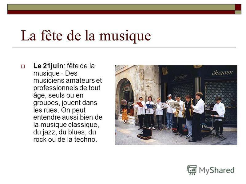 La fête de la musique Le 21juin: fête de la musique - Des musiciens amateurs et professionnels de tout âge, seuls ou en groupes, jouent dans les rues. On peut entendre aussi bien de la musique classique, du jazz, du blues, du rock ou de la techno.