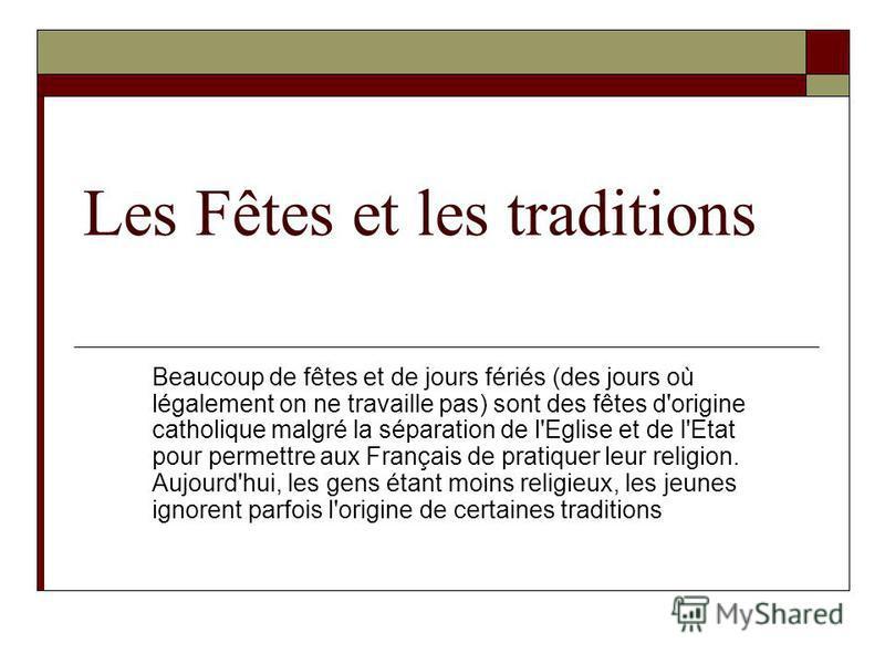 Les Fêtes et les traditions Beaucoup de fêtes et de jours fériés (des jours où légalement on ne travaille pas) sont des fêtes d'origine catholique malgré la séparation de l'Eglise et de l'Etat pour permettre aux Français de pratiquer leur religion. A