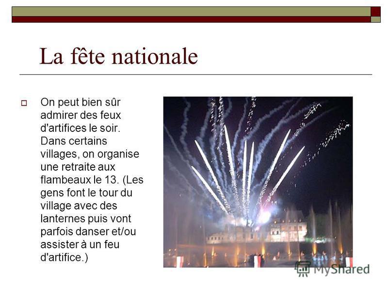 La fête nationale On peut bien sûr admirer des feux d'artifices le soir. Dans certains villages, on organise une retraite aux flambeaux le 13. (Les gens font le tour du village avec des lanternes puis vont parfois danser et/ou assister à un feu d'art