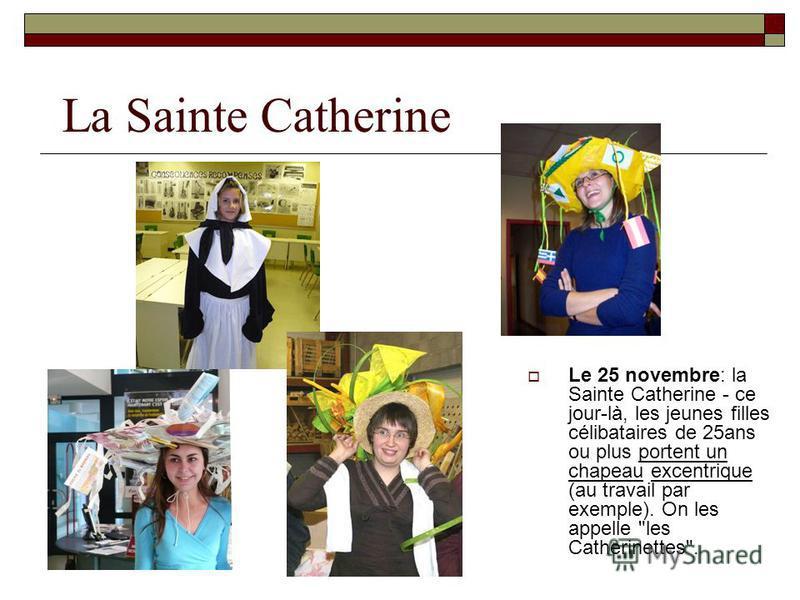 La Sainte Catherine Le 25 novembre: la Sainte Catherine - ce jour-là, les jeunes filles célibataires de 25ans ou plus portent un chapeau excentrique (au travail par exemple). On les appelle les Catherinettes.