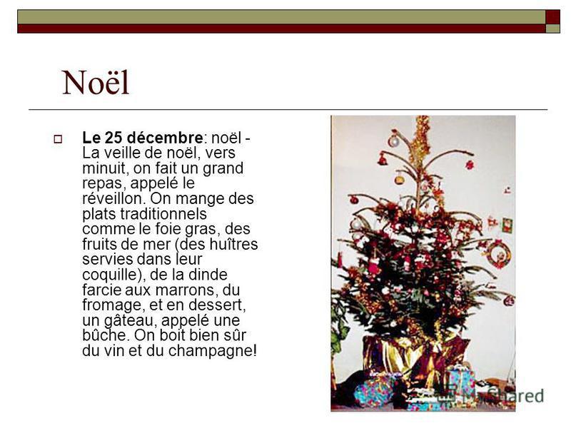 Noël Le 25 décembre: noël - La veille de noël, vers minuit, on fait un grand repas, appelé le réveillon. On mange des plats traditionnels comme le foie gras, des fruits de mer (des huîtres servies dans leur coquille), de la dinde farcie aux marrons,