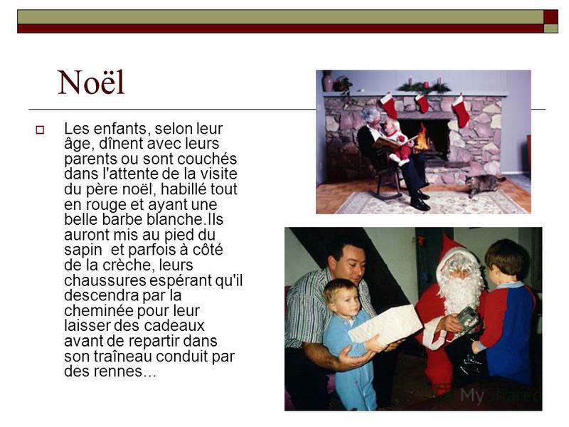 Noël Les enfants, selon leur âge, dînent avec leurs parents ou sont couchés dans l'attente de la visite du père noël, habillé tout en rouge et ayant une belle barbe blanche.Ils auront mis au pied du sapin et parfois à côté de la crèche, leurs chaussu