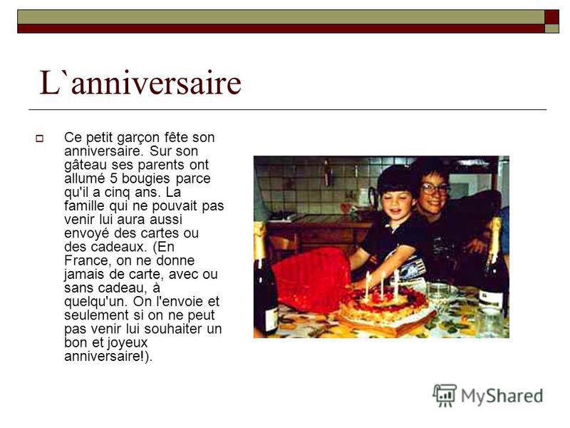 L`anniversaire Ce petit garçon fête son anniversaire. Sur son gâteau ses parents ont allumé 5 bougies parce qu'il a cinq ans. La famille qui ne pouvait pas venir lui aura aussi envoyé des cartes ou des cadeaux. (En France, on ne donne jamais de carte