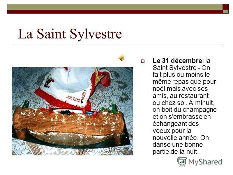 La Saint Sylvestre Le 31 décembre: la Saint Sylvestre - On fait plus ou moins le même repas que pour noël mais avec ses amis, au restaurant ou chez soi. A minuit, on boit du champagne et on s'embrasse en échangeant des voeux pour la nouvelle année. O