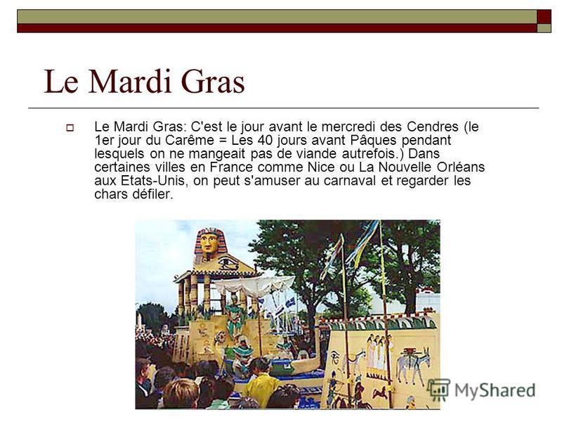 Le Mardi Gras Le Mardi Gras: C'est le jour avant le mercredi des Cendres (le 1er jour du Carême = Les 40 jours avant Pâques pendant lesquels on ne mangeait pas de viande autrefois.) Dans certaines villes en France comme Nice ou La Nouvelle Orléans au