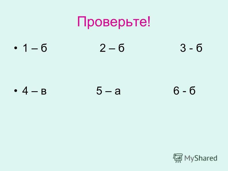 Проверьте! 1 – б 2 – б 3 - б 4 – в 5 – а 6 - б