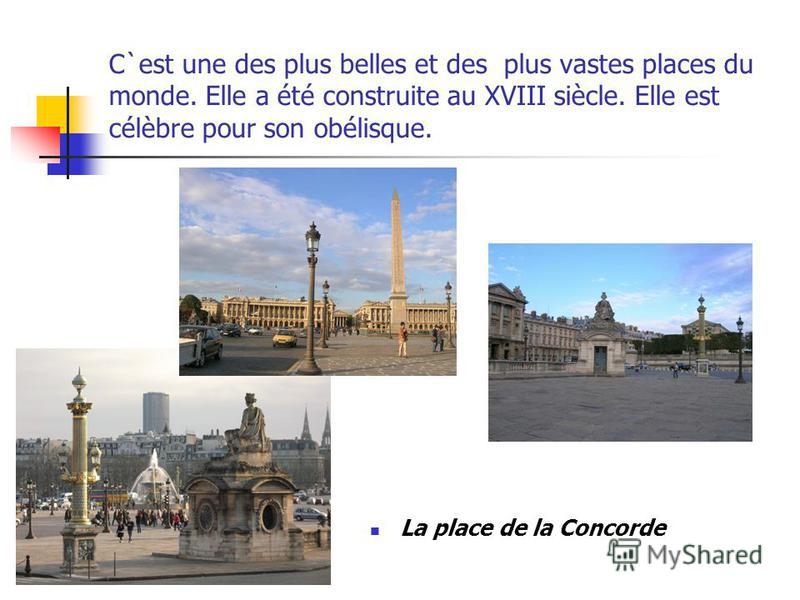 C`est une des plus belles et des plus vastes places du monde. Elle a été construite au XVIII siècle. Elle est célèbre pour son obélisque. La place de la Concorde