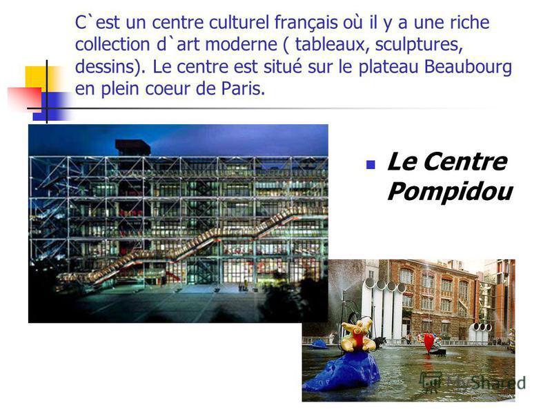 C`est un centre culturel français où il y a une riche collection d`art moderne ( tableaux, sculptures, dessins). Le centre est situé sur le plateau Beaubourg en plein coeur de Paris. Le Centre Pompidou