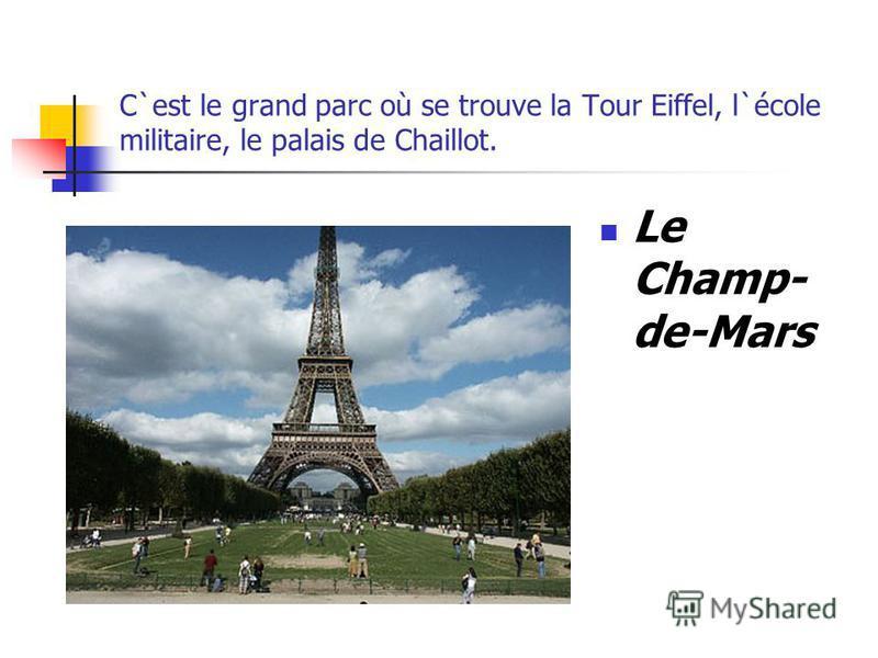 C`est le grand parc où se trouve la Tour Eiffel, l`école militaire, le palais de Chaillot. Le Champ- de-Mars