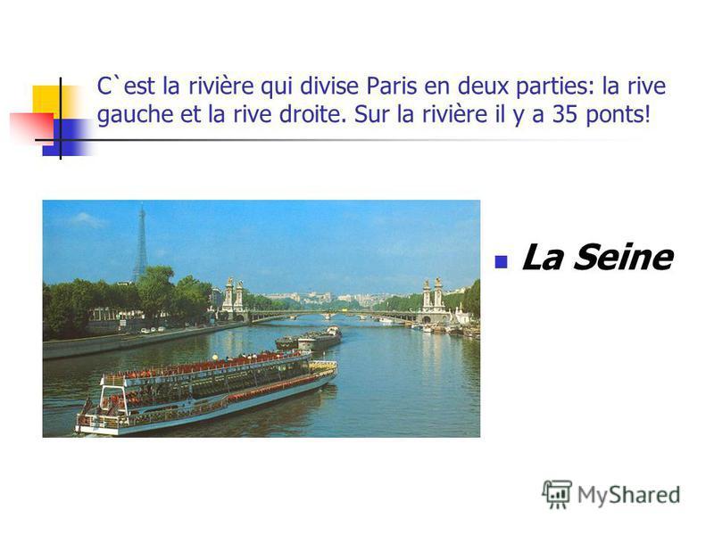 C`est la rivière qui divise Paris en deux parties: la rive gauche et la rive droite. Sur la rivière il y a 35 ponts! La Seine