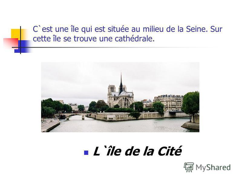 C`est une île qui est située au milieu de la Seine. Sur cette île se trouve une cathédrale. L`île de la Cité