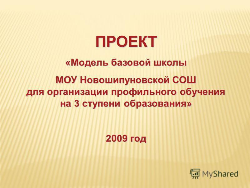 ПРОЕКТ «Модель базовой школы МОУ Новошипуновской СОШ для организации профильного обучения на 3 ступени образования» 2009 год