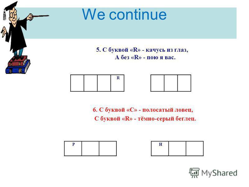 We continue R 5. С буквой «R» - качусь из глаз, А без «R» - пою я вас. 6. С буквой «С» - полосатый ловец, С буквой «R» - тёмно-серый беглец. Р Н