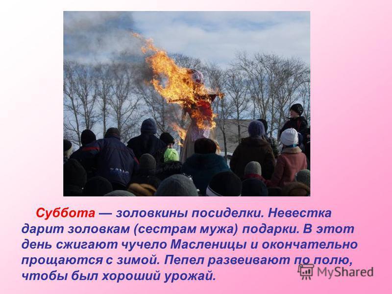 Суббота золовкины посиделки. Невестка дарит золовкам (сестрам мужа) подарки. В этот день сжигают чучело Масленицы и окончательно прощаются с зимой. Пепел развеивают по полю, чтобы был хороший урожай.