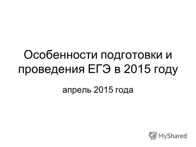 Особенности подготовки и проведения ЕГЭ в 2015 году апрель 2015 года