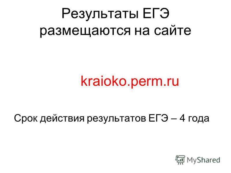 Результаты ЕГЭ размещаются на сайте kraioko.perm.ru Срок действия результатов ЕГЭ – 4 года