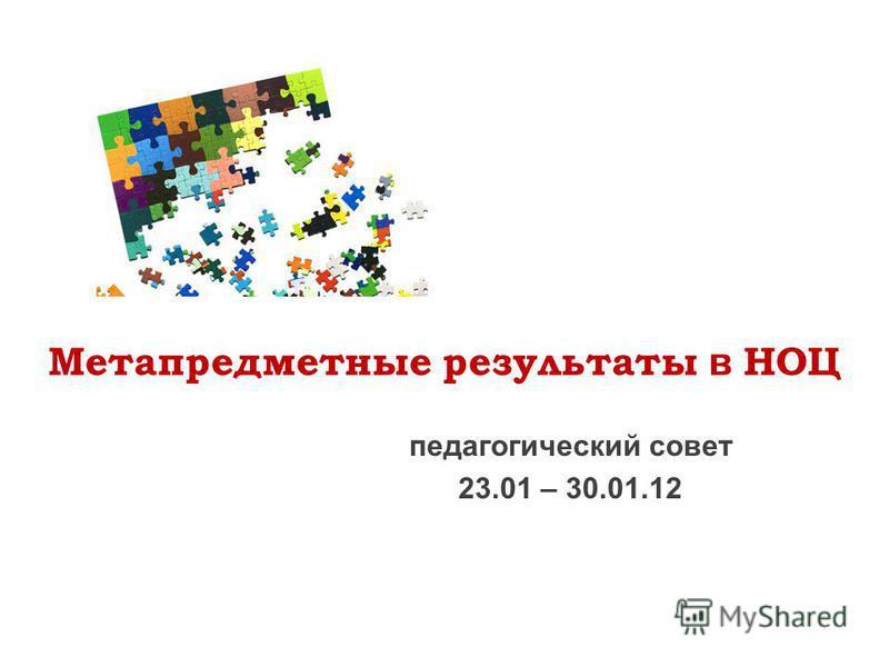 Метапредметные результаты в НОЦ педагогический совет 23.01 – 30.01.12