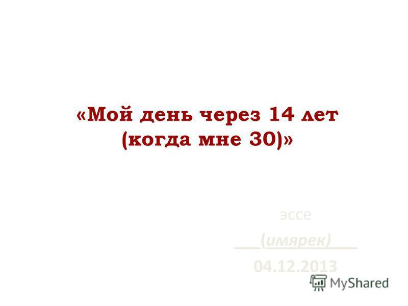 « Мой день через 14 лет (когда мне 30) » эссе ___(имярек)___ 04.12.2013