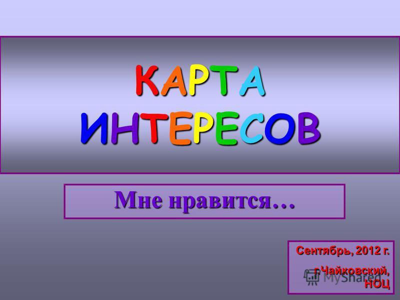 КАРТАИНТЕРЕСОВКАРТАИНТЕРЕСОВКАРТАИНТЕРЕСОВКАРТАИНТЕРЕСОВ Мне нравится… Сентябрь, 2012 г. г.Чайковский, НОЦ