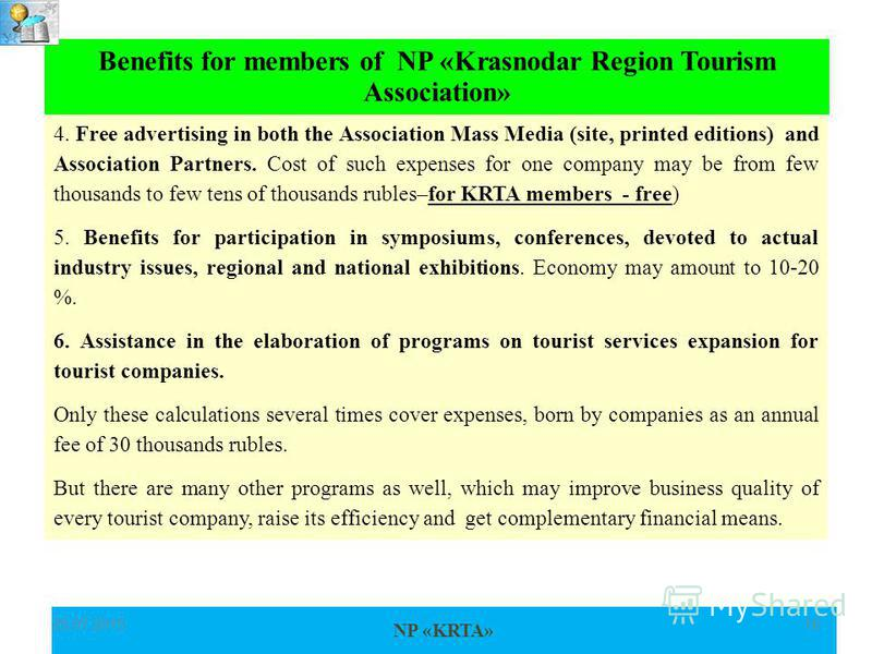 NP «KRTA» 25.07.201518 Benefits for members of NP «Krasnodar Region Tourism Association» 4. Free advertising in both the Association Mass Media (site, printed editions) and Association Partners. Cost of such expenses for one company may be from few t